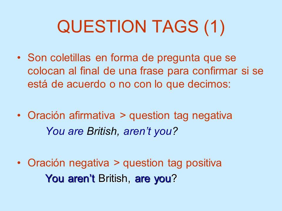 QUESTION TAGS (1) Son coletillas en forma de pregunta que se colocan al final de una frase para confirmar si se está de acuerdo o no con lo que decimo