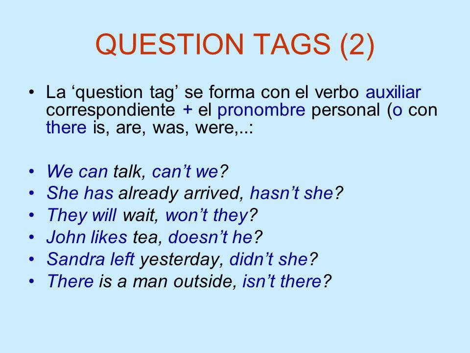 QUESTION TAGS (2) La 'question tag' se forma con el verbo auxiliar correspondiente + el pronombre personal (o con there is, are, was, were,..: We can