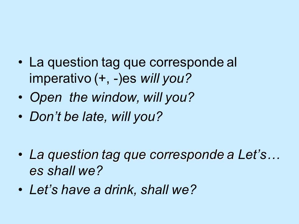La question tag que corresponde al imperativo (+, -)es will you? Open the window, will you? Don't be late, will you? La question tag que corresponde a