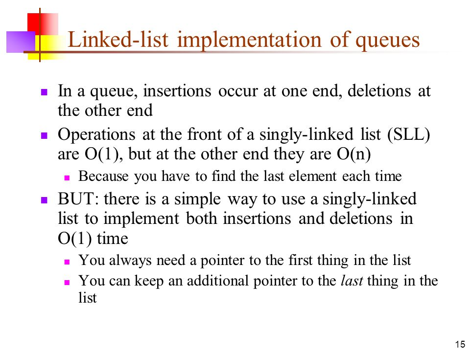 15 Linked-list implementation of queues In a queue, insertions occur at one end, deletions at the other end Operations at the front of a singly-linked list (SLL) are O(1), but at the other end they are O(n) Because you have to find the last element each time BUT: there is a simple way to use a singly-linked list to implement both insertions and deletions in O(1) time You always need a pointer to the first thing in the list You can keep an additional pointer to the last thing in the list