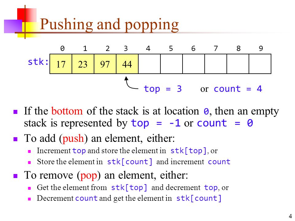 4 Pushing and popping If the bottom of the stack is at location 0, then an empty stack is represented by top = -1 or count = 0 To add (push) an element, either: Increment top and store the element in stk[top], or Store the element in stk[count] and increment count To remove (pop) an element, either: Get the element from stk[top] and decrement top, or Decrement count and get the element in stk[count] top = 3 or count = stk: