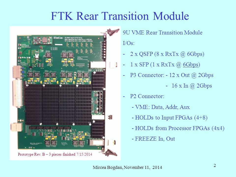 Mircea Bogdan, November 11, 2014 2 FTK Rear Transition Module 9U VME Rear Transition Module I/Os: -2 x QSFP (8 x RxTx @ 6Gbps) -1 x SFP (1 x RxTx @ 6Gbps) -P3 Connector: - 12 x Out @ 2Gbps -16 x In @ 2Gbps -P2 Connector: - VME: Data, Addr, Aux - HOLDs to Input FPGAs (4+8) - HOLDs from Processor FPGAs (4x4) - FREEZE In, Out Prototype Rev.