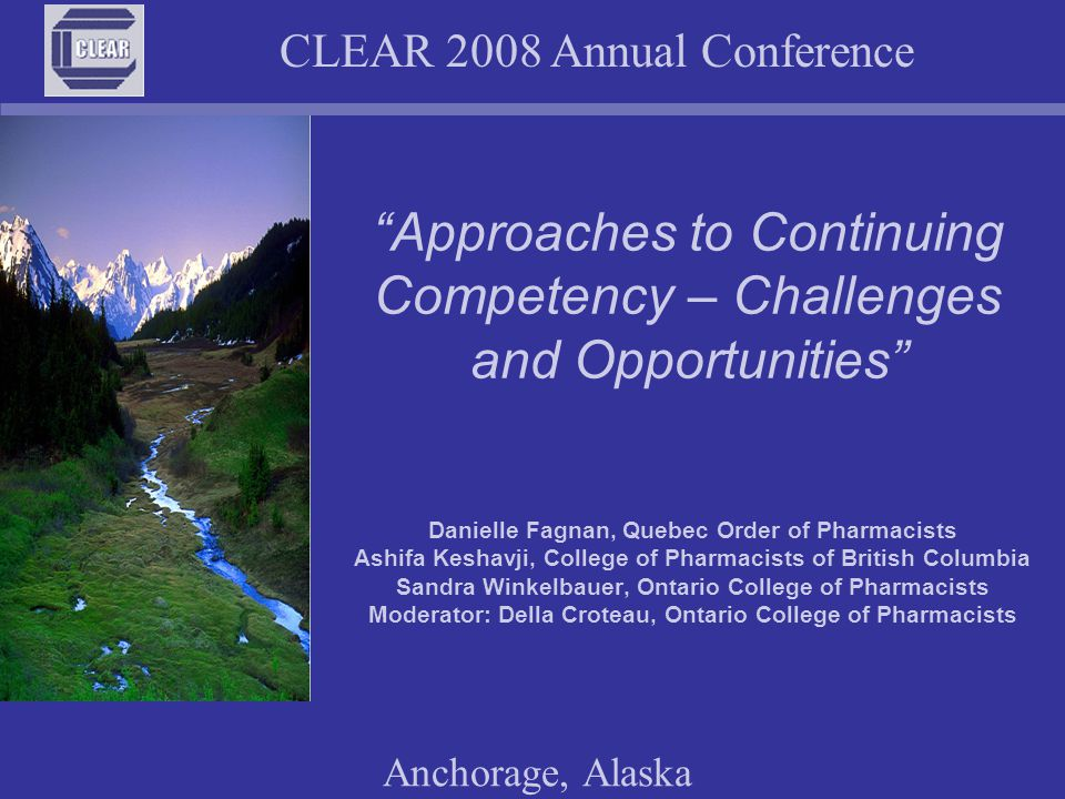 CLEAR 2008 Annual Conference Anchorage, Alaska Approaches to Continuing Competency – Challenges and Opportunities Danielle Fagnan, Quebec Order of Pharmacists Ashifa Keshavji, College of Pharmacists of British Columbia Sandra Winkelbauer, Ontario College of Pharmacists Moderator: Della Croteau, Ontario College of Pharmacists