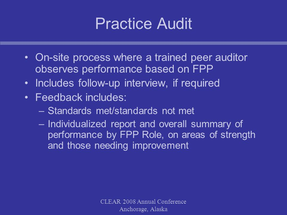 CLEAR 2008 Annual Conference Anchorage, Alaska Practice Audit On-site process where a trained peer auditor observes performance based on FPP Includes follow-up interview, if required Feedback includes: –Standards met/standards not met –Individualized report and overall summary of performance by FPP Role, on areas of strength and those needing improvement