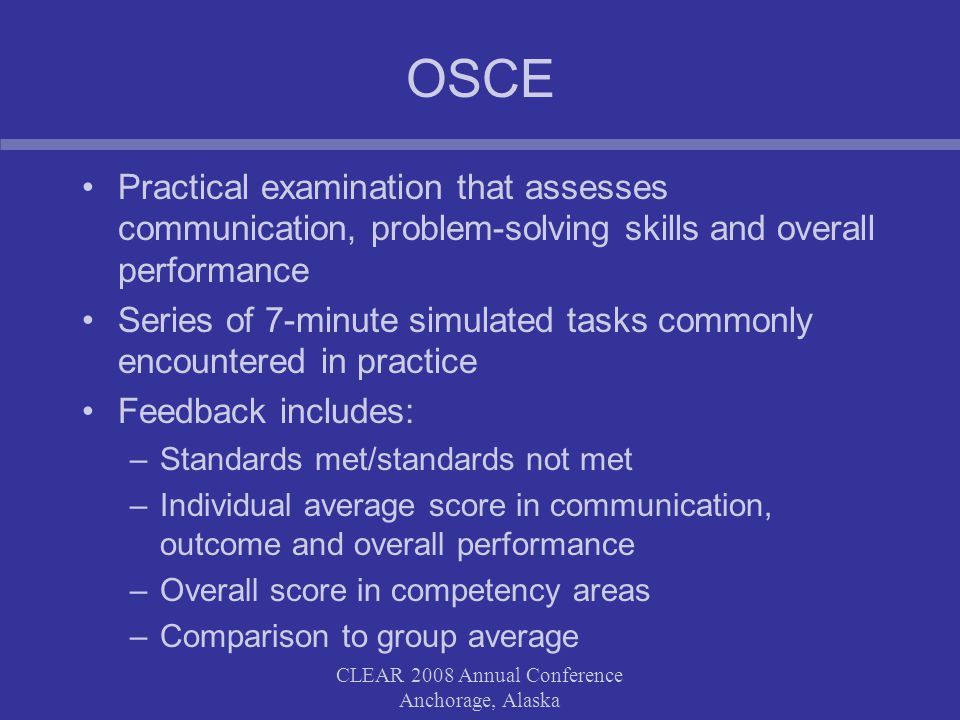 CLEAR 2008 Annual Conference Anchorage, Alaska OSCE Practical examination that assesses communication, problem-solving skills and overall performance Series of 7-minute simulated tasks commonly encountered in practice Feedback includes: –Standards met/standards not met –Individual average score in communication, outcome and overall performance –Overall score in competency areas –Comparison to group average