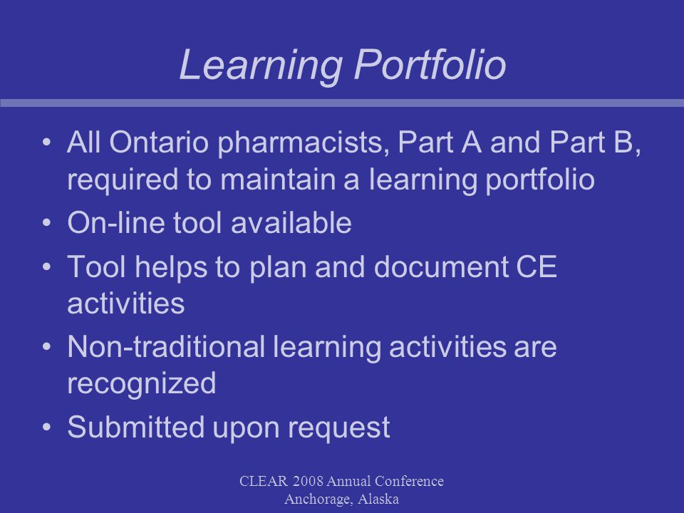CLEAR 2008 Annual Conference Anchorage, Alaska Learning Portfolio All Ontario pharmacists, Part A and Part B, required to maintain a learning portfolio On-line tool available Tool helps to plan and document CE activities Non-traditional learning activities are recognized Submitted upon request