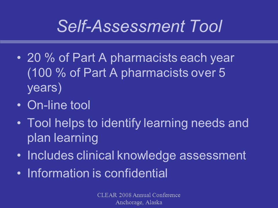 CLEAR 2008 Annual Conference Anchorage, Alaska Self-Assessment Tool 20 % of Part A pharmacists each year (100 % of Part A pharmacists over 5 years) On-line tool Tool helps to identify learning needs and plan learning Includes clinical knowledge assessment Information is confidential