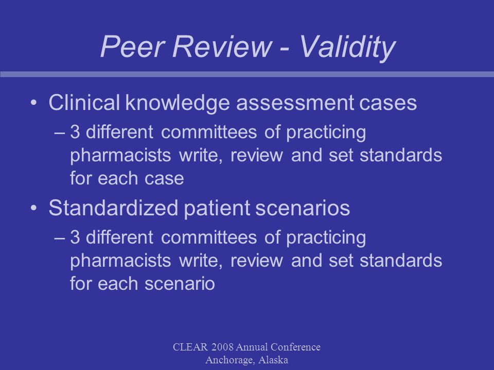 CLEAR 2008 Annual Conference Anchorage, Alaska Peer Review - Validity Clinical knowledge assessment cases –3 different committees of practicing pharmacists write, review and set standards for each case Standardized patient scenarios –3 different committees of practicing pharmacists write, review and set standards for each scenario