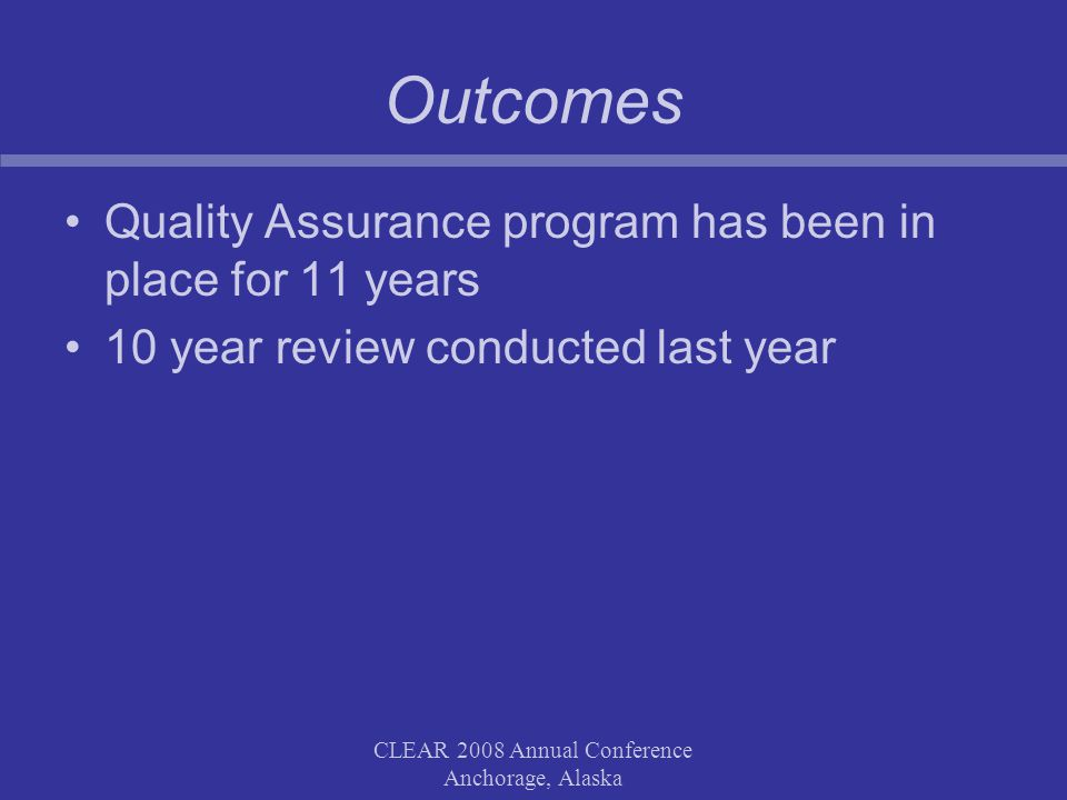 CLEAR 2008 Annual Conference Anchorage, Alaska Outcomes Quality Assurance program has been in place for 11 years 10 year review conducted last year