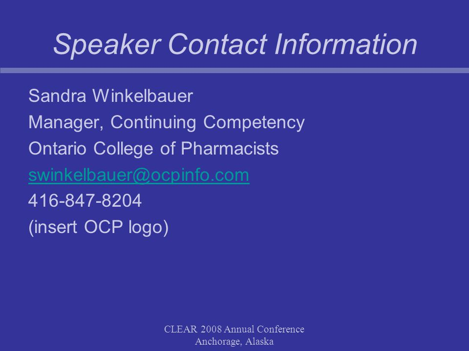 CLEAR 2008 Annual Conference Anchorage, Alaska Speaker Contact Information Sandra Winkelbauer Manager, Continuing Competency Ontario College of Pharmacists swinkelbauer@ocpinfo.com 416-847-8204 (insert OCP logo)