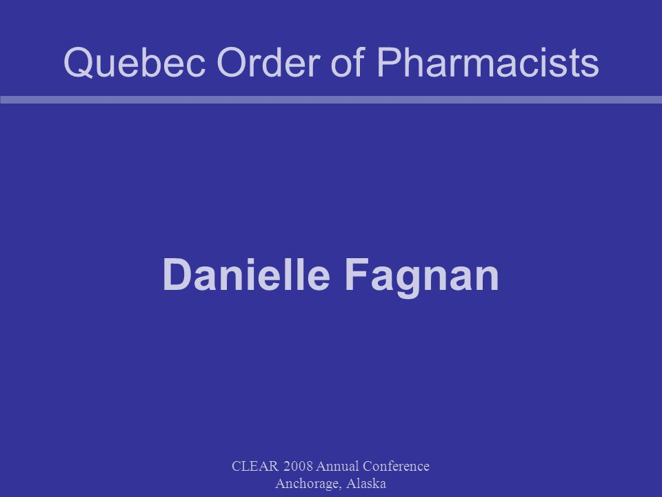 CLEAR 2008 Annual Conference Anchorage, Alaska Quebec Order of Pharmacists Danielle Fagnan