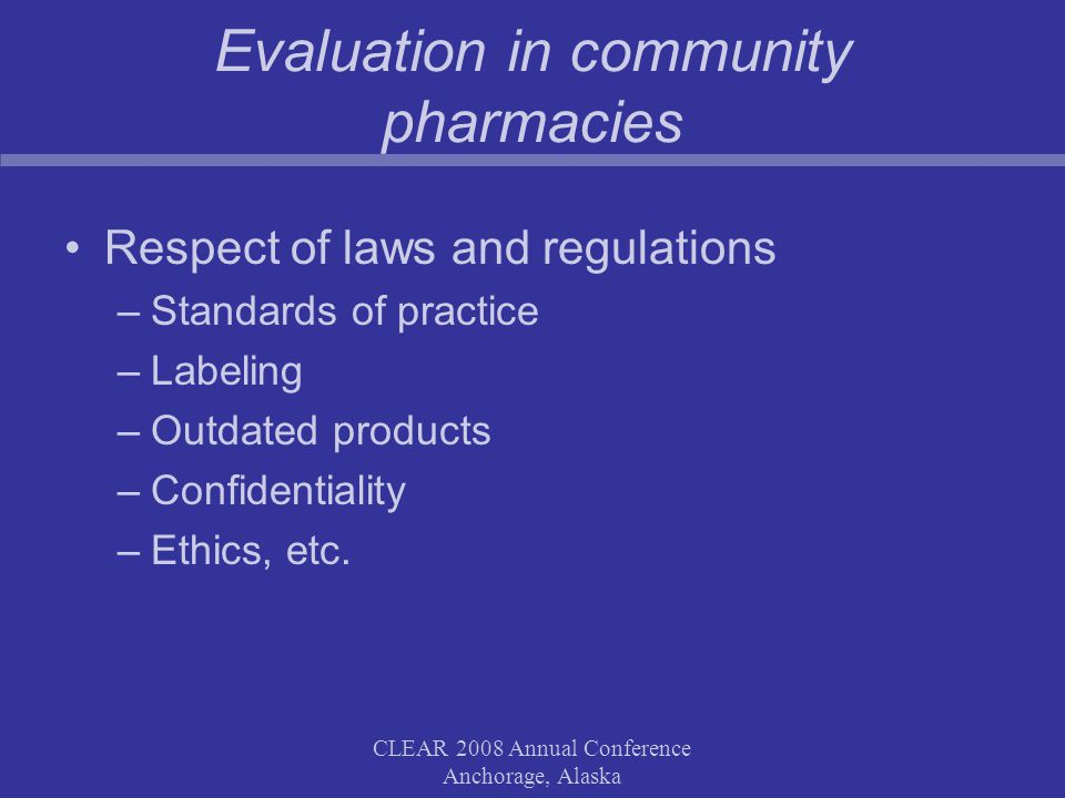 CLEAR 2008 Annual Conference Anchorage, Alaska Evaluation in community pharmacies Respect of laws and regulations –Standards of practice –Labeling –Outdated products –Confidentiality –Ethics, etc.