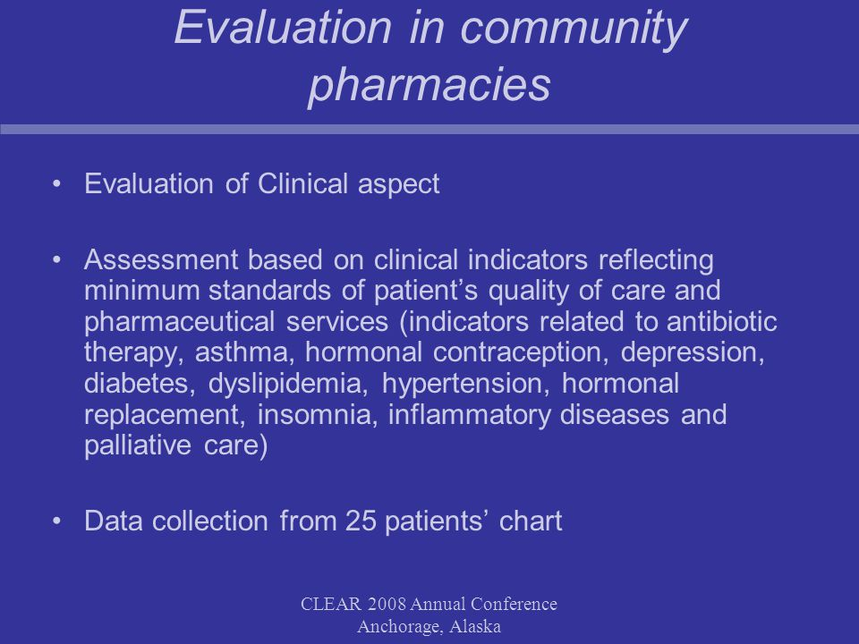 CLEAR 2008 Annual Conference Anchorage, Alaska Evaluation in community pharmacies Evaluation of Clinical aspect Assessment based on clinical indicators reflecting minimum standards of patient's quality of care and pharmaceutical services (indicators related to antibiotic therapy, asthma, hormonal contraception, depression, diabetes, dyslipidemia, hypertension, hormonal replacement, insomnia, inflammatory diseases and palliative care) Data collection from 25 patients' chart