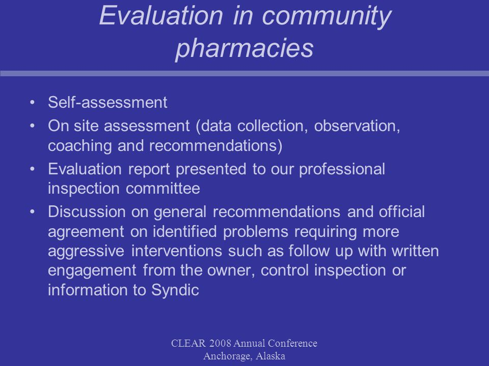 CLEAR 2008 Annual Conference Anchorage, Alaska Evaluation in community pharmacies Self-assessment On site assessment (data collection, observation, coaching and recommendations) Evaluation report presented to our professional inspection committee Discussion on general recommendations and official agreement on identified problems requiring more aggressive interventions such as follow up with written engagement from the owner, control inspection or information to Syndic