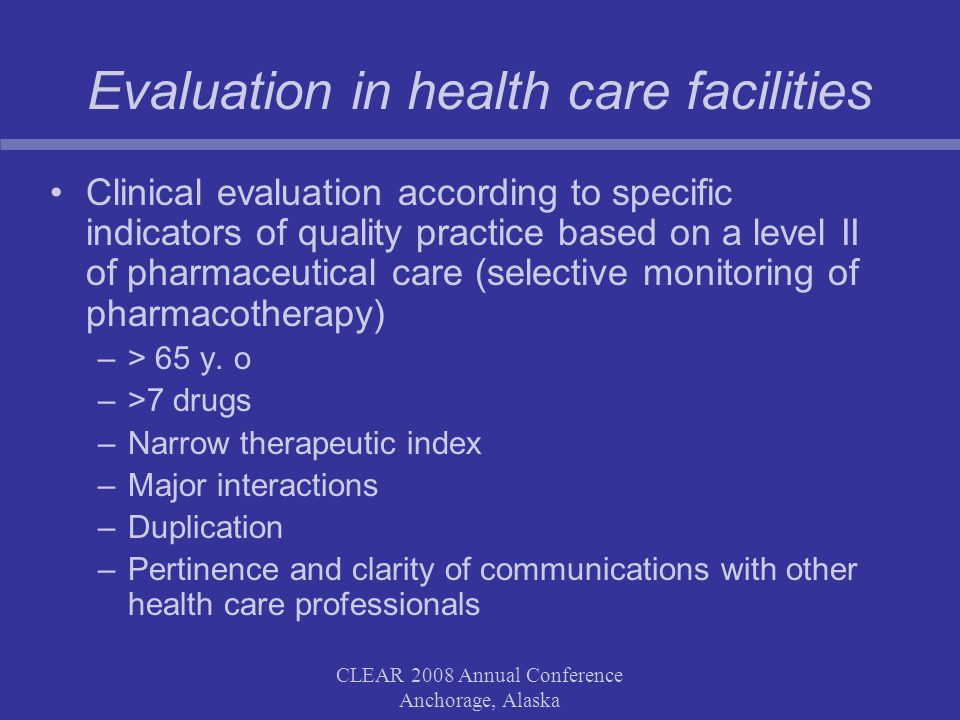 CLEAR 2008 Annual Conference Anchorage, Alaska Evaluation in health care facilities Clinical evaluation according to specific indicators of quality practice based on a level II of pharmaceutical care (selective monitoring of pharmacotherapy) –> 65 y.