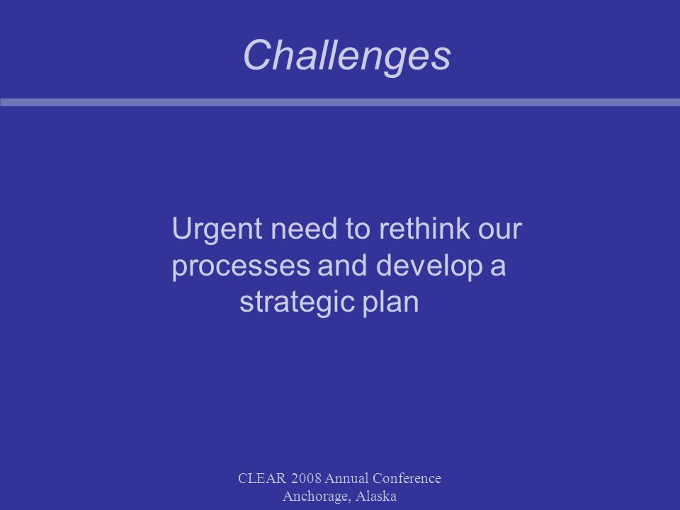 CLEAR 2008 Annual Conference Anchorage, Alaska Challenges Urgent need to rethink our processes and develop a strategic plan
