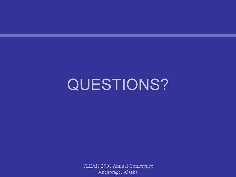 CLEAR 2008 Annual Conference Anchorage, Alaska QUESTIONS