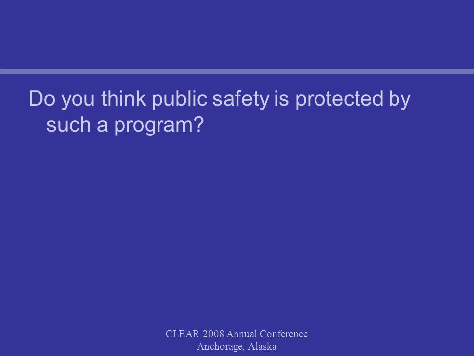 CLEAR 2008 Annual Conference Anchorage, Alaska Do you think public safety is protected by such a program