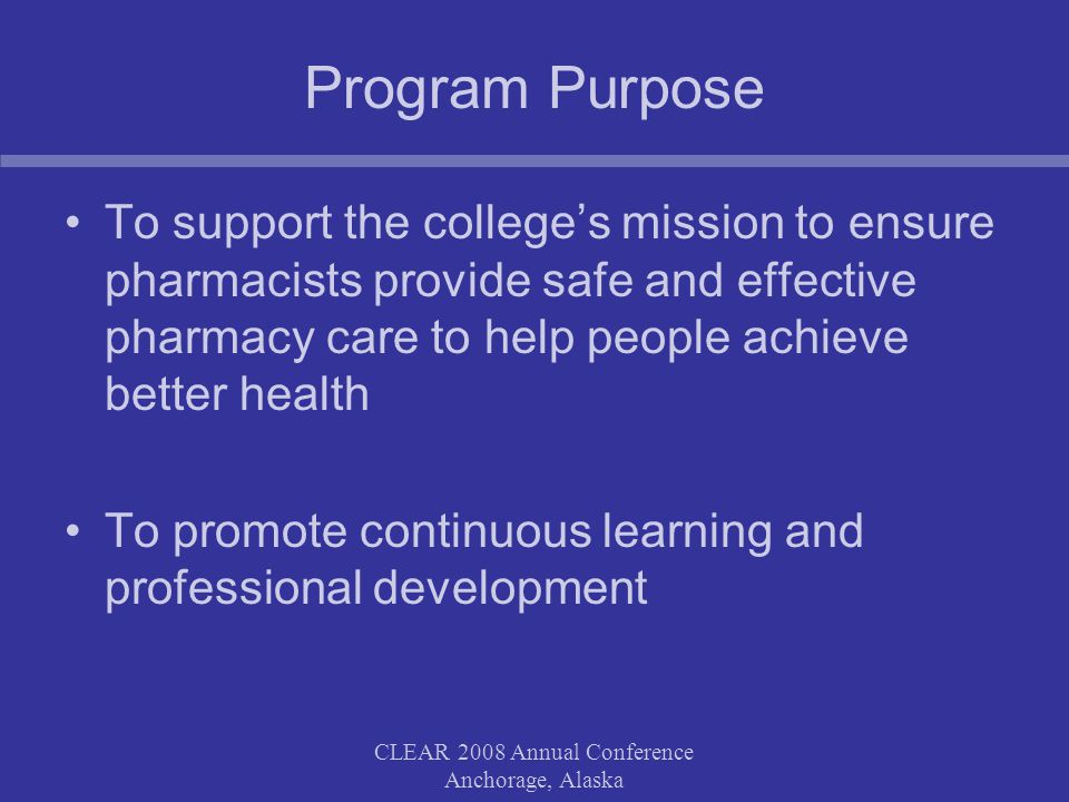 CLEAR 2008 Annual Conference Anchorage, Alaska Program Purpose To support the college's mission to ensure pharmacists provide safe and effective pharmacy care to help people achieve better health To promote continuous learning and professional development