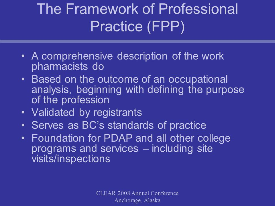 CLEAR 2008 Annual Conference Anchorage, Alaska The Framework of Professional Practice (FPP) A comprehensive description of the work pharmacists do Based on the outcome of an occupational analysis, beginning with defining the purpose of the profession Validated by registrants Serves as BC's standards of practice Foundation for PDAP and all other college programs and services – including site visits/inspections