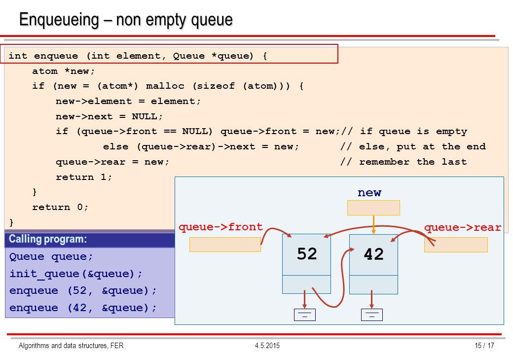 Algorithms and data structures, FER4.5.2015 Enqueueing – non empty queue Calling program: int enqueue (int element, Queue *queue) { atom *new; if (new = (atom*) malloc (sizeof (atom))) { new->element = element; new->next = NULL; if (queue->front == NULL) queue->front = new;// if queue is empty else (queue->rear)->next = new;// else, put at the end queue->rear = new;// remember the last return 1; } return 0; } Queue queue; init_queue(&queue); enqueue (52, &queue); enqueue (42, &queue); 52 queue->front queue->rear new 42 15 / 17