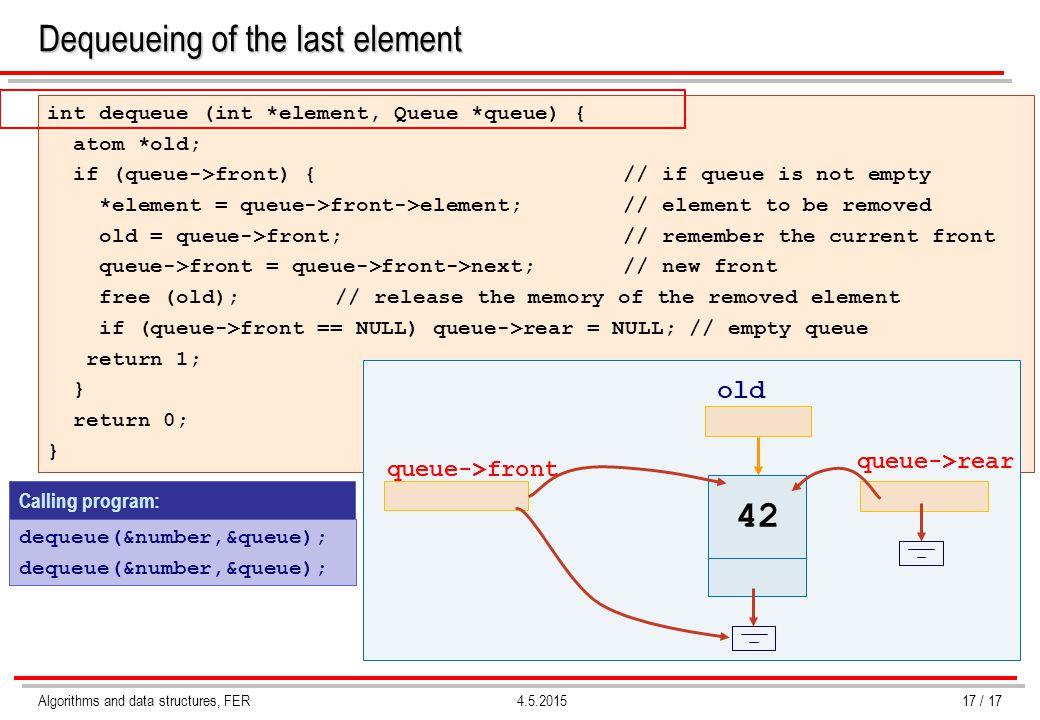 Algorithms and data structures, FER4.5.2015 Dequeueing of the last element int dequeue (int *element, Queue *queue) { atom *old; if (queue->front) { // if queue is not empty *element = queue->front->element; // element to be removed old = queue->front; // remember the current front queue->front = queue->front->next;// new front free (old);// release the memory of the removed element if (queue->front == NULL) queue->rear = NULL; // empty queue return 1; } return 0; } queue->front queue->rear old 42 Calling program: dequeue(&number,&queue); 17 / 17