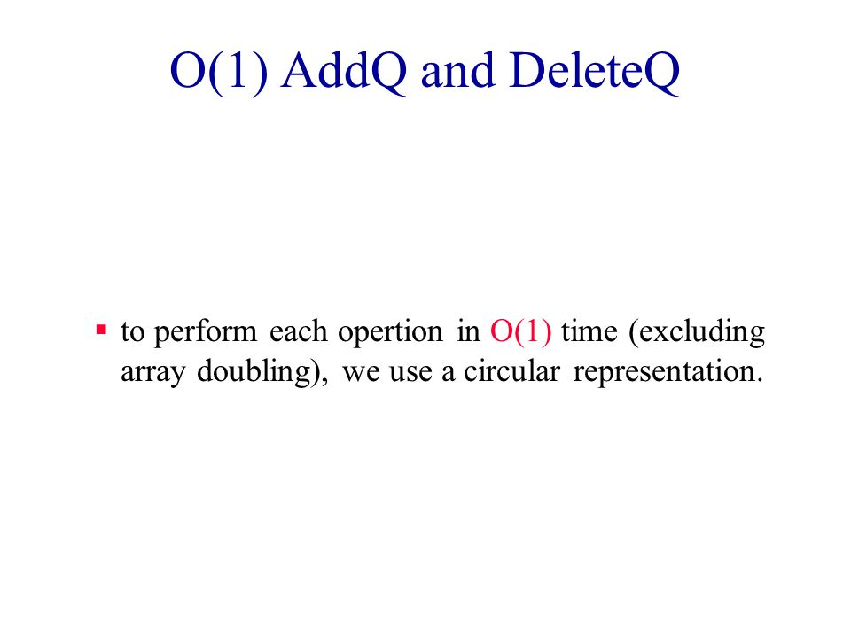Queue in an Array  DeleteQ() => delete queue[0] –O(queue size) time  AddQ(x) => if there is capacity, add at right end –O(1) time 0123456 abcde