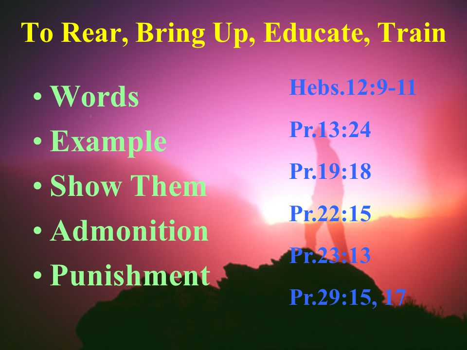 To Rear, Bring Up, Educate, Train Words Example Show Them Admonition Punishment Hebs.12:9-11 Pr.13:24 Pr.19:18 Pr.22:15 Pr.23:13 Pr.29:15, 17