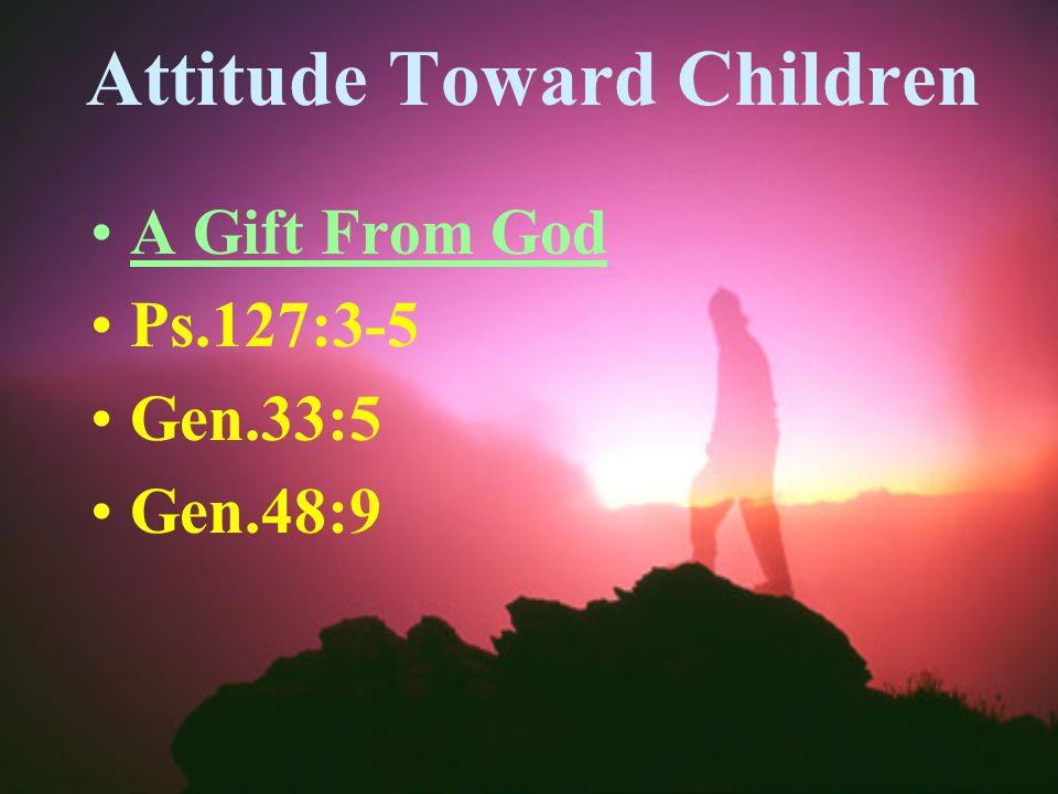 Attitude Toward Children A Gift From God Ps.127:3-5 Gen.33:5 Gen.48:9
