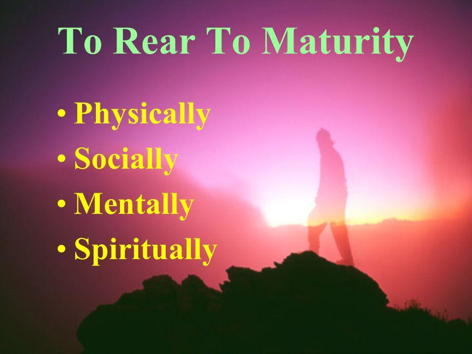 To Rear To Maturity Physically Socially Mentally Spiritually
