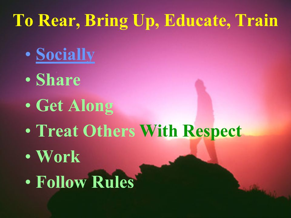 To Rear, Bring Up, Educate, Train Socially Share Get Along Treat Others With Respect Work Follow Rules