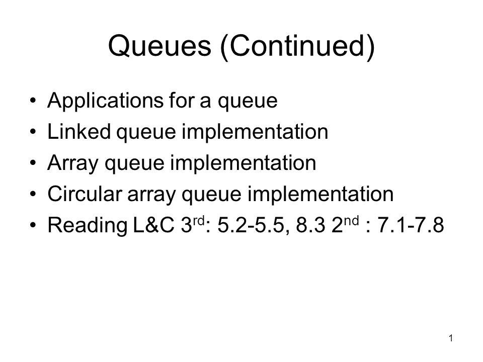 1 Queues (Continued) Applications for a queue Linked queue implementation Array queue implementation Circular array queue implementation Reading L&C 3