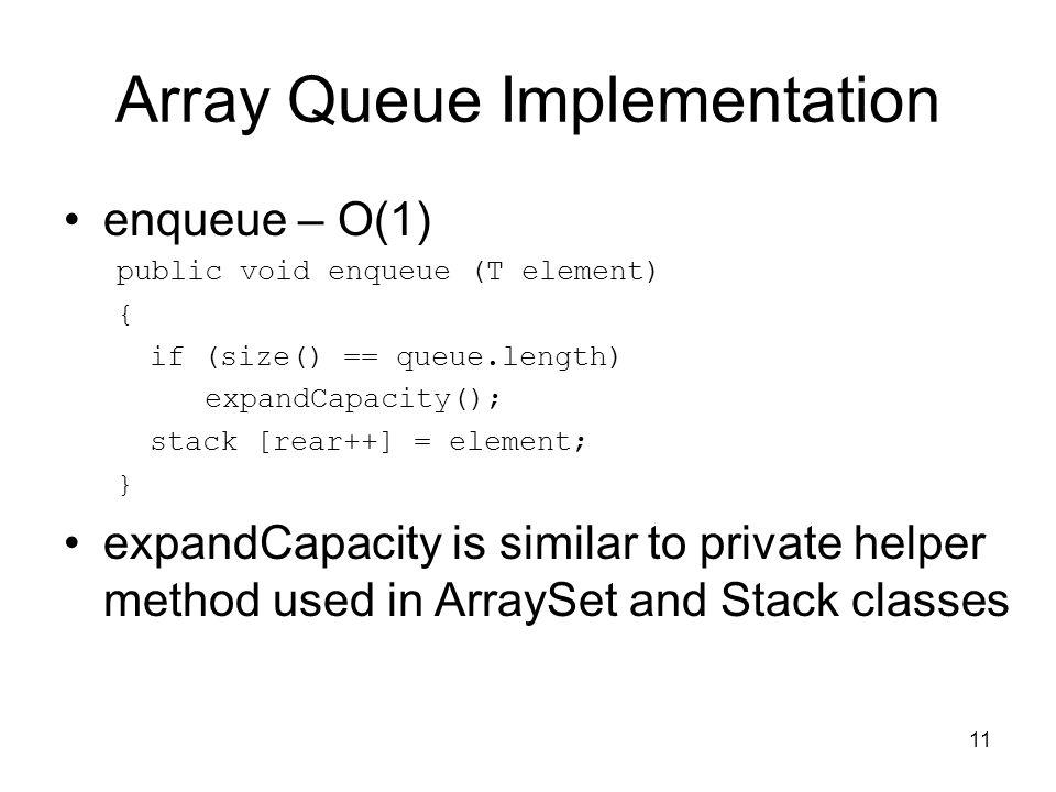 11 Array Queue Implementation enqueue – O(1) public void enqueue (T element) { if (size() == queue.length) expandCapacity(); stack [rear++] = element;