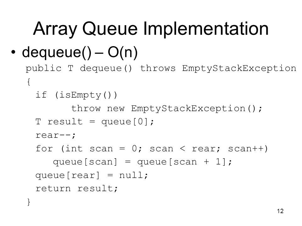 12 Array Queue Implementation dequeue() – O(n) public T dequeue() throws EmptyStackException { if (isEmpty()) throw new EmptyStackException(); T resul