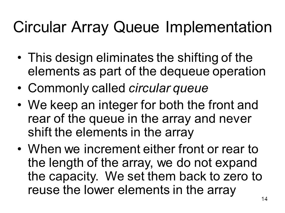 14 Circular Array Queue Implementation This design eliminates the shifting of the elements as part of the dequeue operation Commonly called circular queue We keep an integer for both the front and rear of the queue in the array and never shift the elements in the array When we increment either front or rear to the length of the array, we do not expand the capacity.
