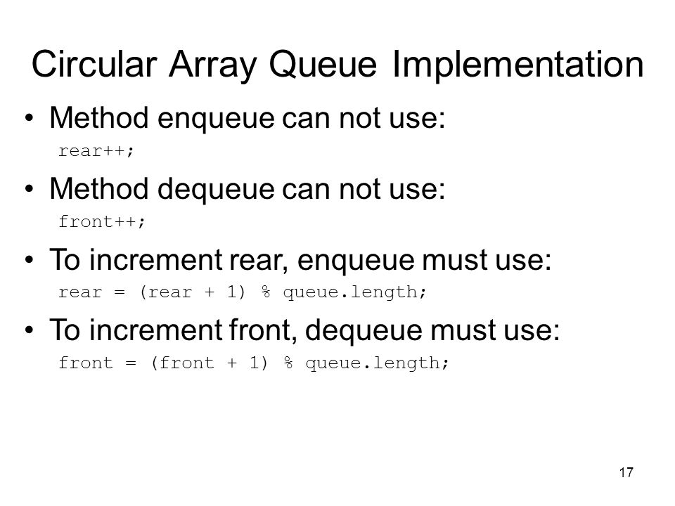 17 Circular Array Queue Implementation Method enqueue can not use: rear++; Method dequeue can not use: front++; To increment rear, enqueue must use: rear = (rear + 1) % queue.length; To increment front, dequeue must use: front = (front + 1) % queue.length;