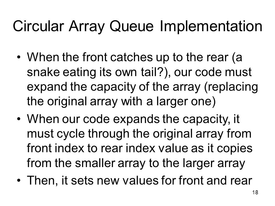 18 Circular Array Queue Implementation When the front catches up to the rear (a snake eating its own tail ), our code must expand the capacity of the array (replacing the original array with a larger one) When our code expands the capacity, it must cycle through the original array from front index to rear index value as it copies from the smaller array to the larger array Then, it sets new values for front and rear
