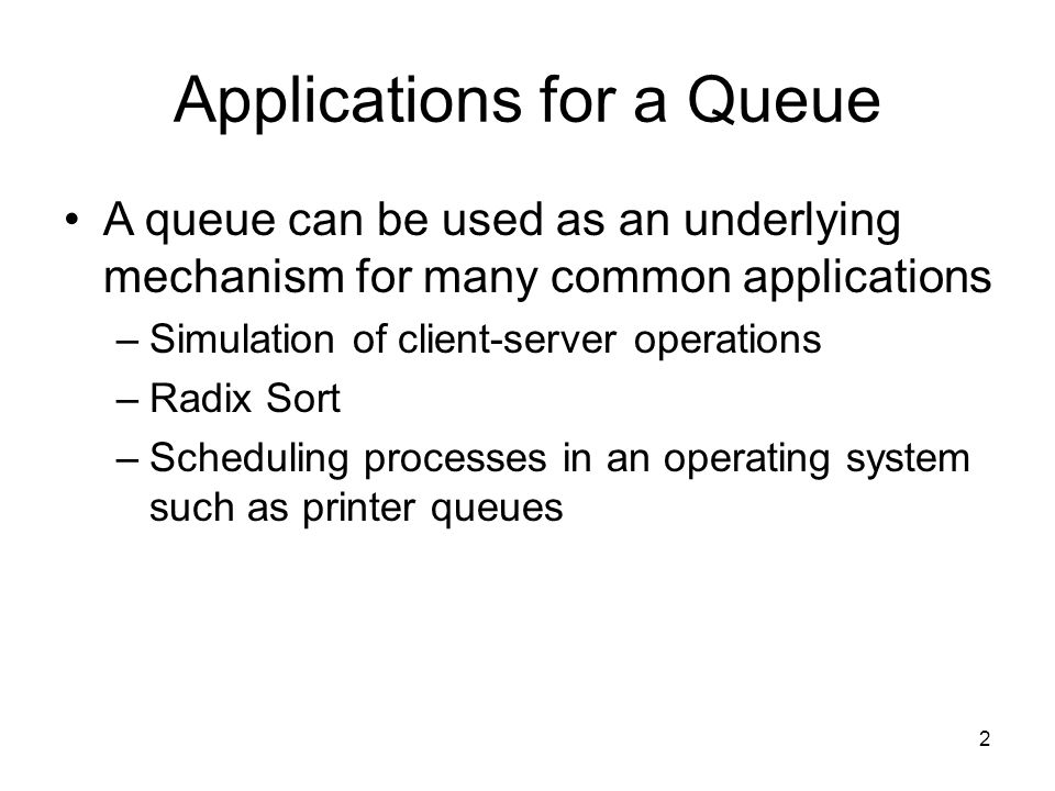 2 Applications for a Queue A queue can be used as an underlying mechanism for many common applications –Simulation of client-server operations –Radix Sort –Scheduling processes in an operating system such as printer queues