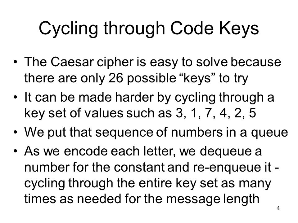 """4 Cycling through Code Keys The Caesar cipher is easy to solve because there are only 26 possible """"keys"""" to try It can be made harder by cycling throu"""