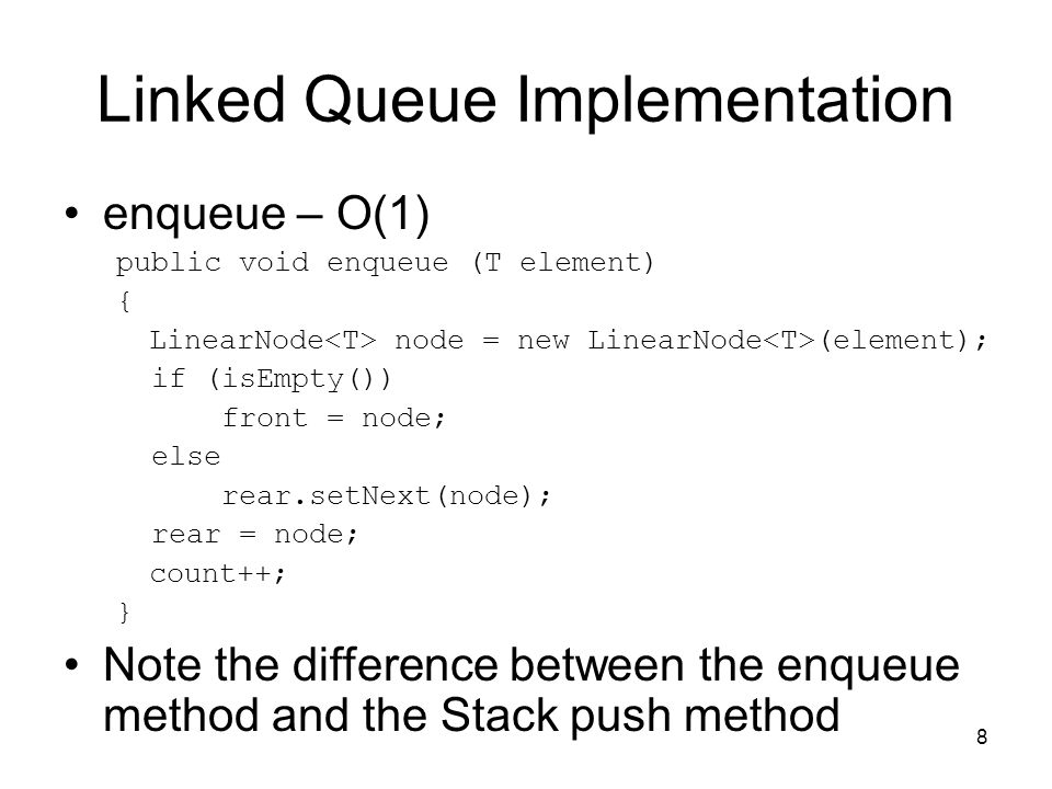 8 Linked Queue Implementation enqueue – O(1) public void enqueue (T element) { LinearNode node = new LinearNode (element); if (isEmpty()) front = node; else rear.setNext(node); rear = node; count++; } Note the difference between the enqueue method and the Stack push method