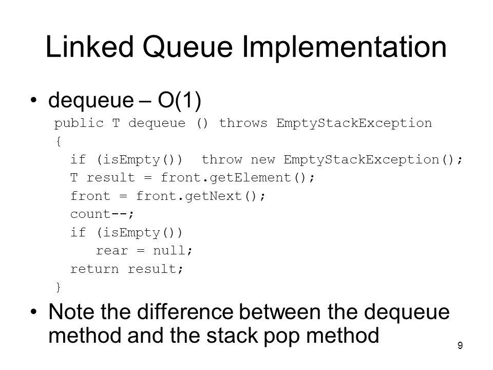 9 Linked Queue Implementation dequeue – O(1) public T dequeue () throws EmptyStackException { if (isEmpty()) throw new EmptyStackException(); T result