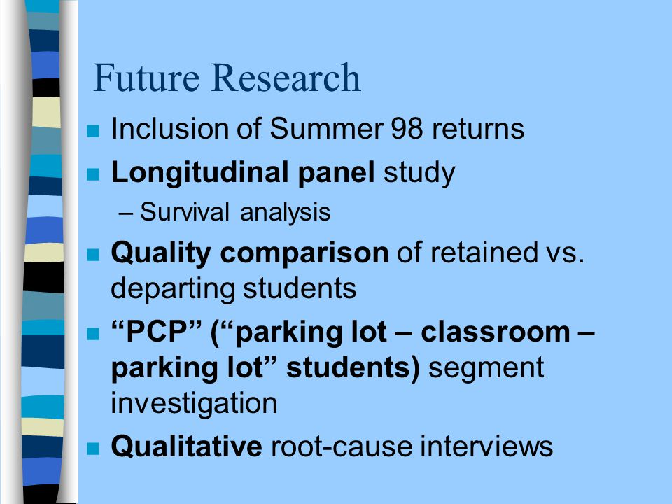 Future Research n Inclusion of Summer 98 returns n Longitudinal panel study –Survival analysis n Quality comparison of retained vs. departing students