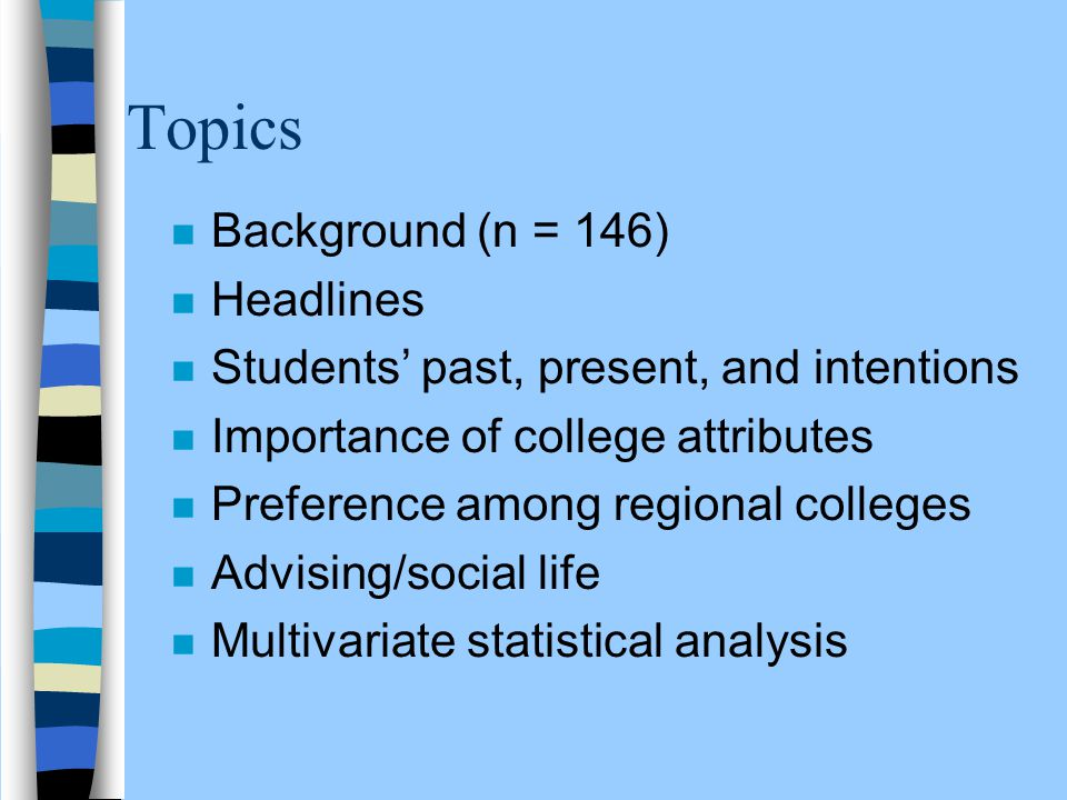 Topics n Background (n = 146) n Headlines n Students' past, present, and intentions n Importance of college attributes n Preference among regional col