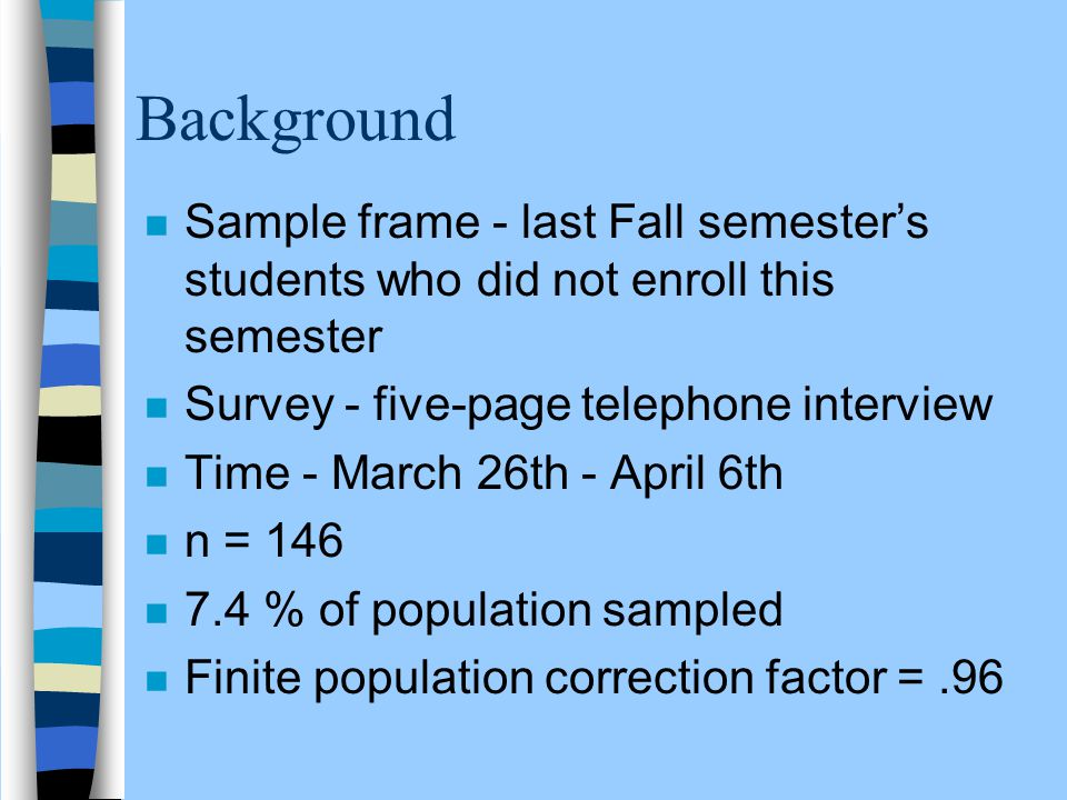 Background n Sample frame - last Fall semester's students who did not enroll this semester n Survey - five-page telephone interview n Time - March 26t