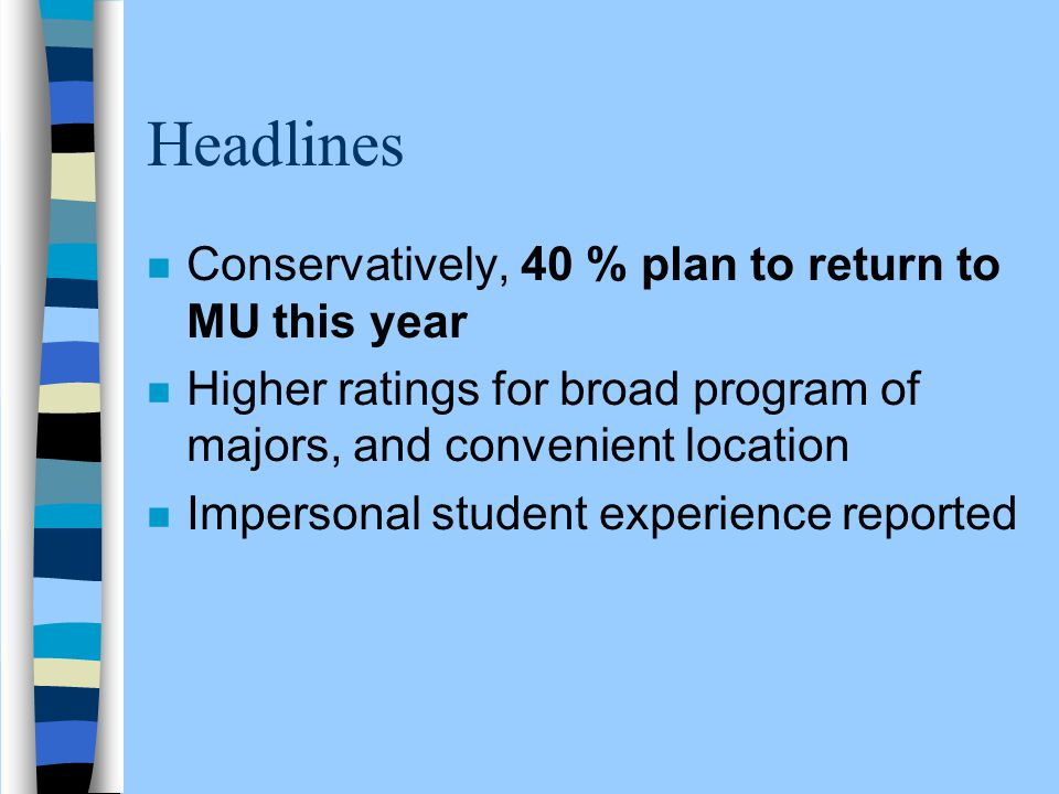Headlines n Conservatively, 40 % plan to return to MU this year n Higher ratings for broad program of majors, and convenient location n Impersonal stu