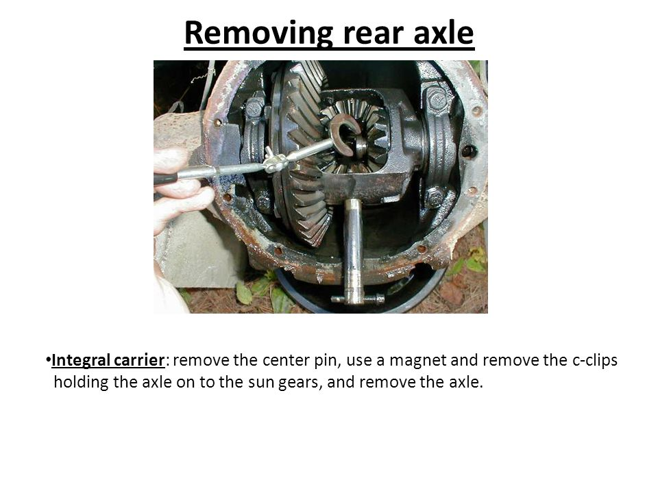 Removing rear axle Integral carrier: remove the center pin, use a magnet and remove the c-clips holding the axle on to the sun gears, and remove the axle.
