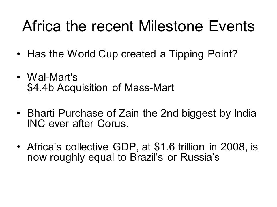 Africa the recent Milestone Events Has the World Cup created a Tipping Point? Wal-Mart's $4.4b Acquisition of Mass-Mart Bharti Purchase of Zain the 2n