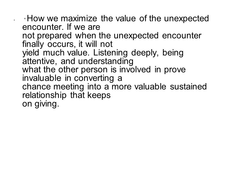 * How we maximize the value of the unexpected encounter. If we are not prepared when the unexpected encounter finally occurs, it will not yield much v