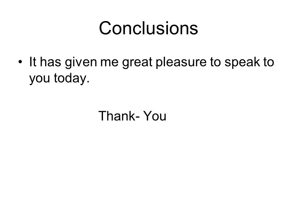 Conclusions It has given me great pleasure to speak to you today. Thank- You