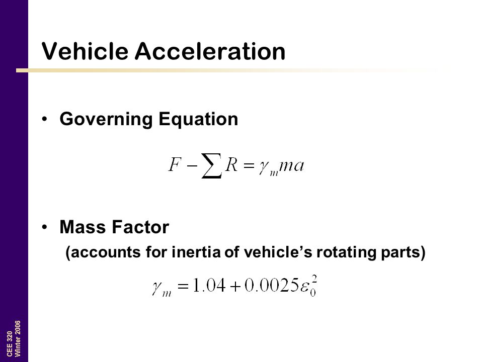 CEE 320 Winter 2006 Vehicle Acceleration Governing Equation Mass Factor (accounts for inertia of vehicle's rotating parts)
